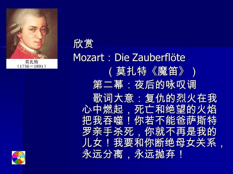 欣赏 Mozart : Die Zauberfl ö te (莫扎特《魔笛》) (莫扎特《魔笛》) 第二幕:夜后的咏叹调 第二幕:夜后的咏叹调 歌词大意:复仇的烈火在我 心中燃起,死亡和绝望的火焰 把我吞噬!你若不能爸萨斯特 罗亲手杀死,你就不再是我的 儿女!我要和你断绝母女关系, 永远分离,永远抛弃! 歌词大意:复仇的烈火在我 心中燃起,死亡和绝望的火焰 把我吞噬!你若不能爸萨斯特 罗亲手杀死,你就不再是我的 儿女!我要和你断绝母女关系, 永远分离,永远抛弃!