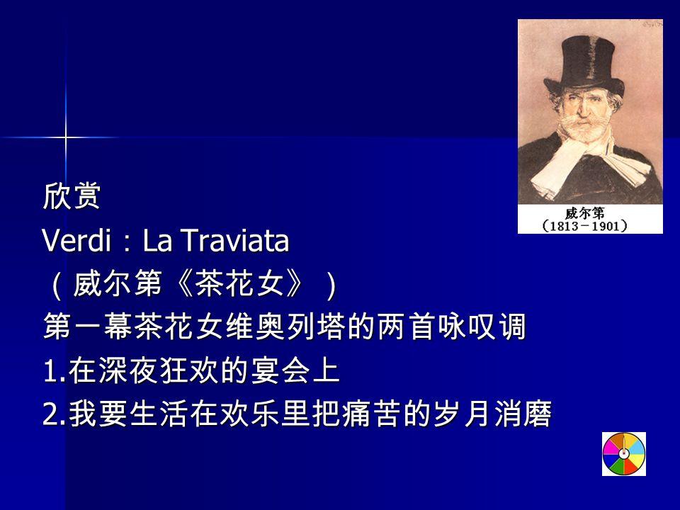欣赏 Verdi : La Traviata (威尔第《茶花女》) 第一幕茶花女维奥列塔的两首咏叹调 1. 在深夜狂欢的宴会上 2. 我要生活在欢乐里把痛苦的岁月消磨