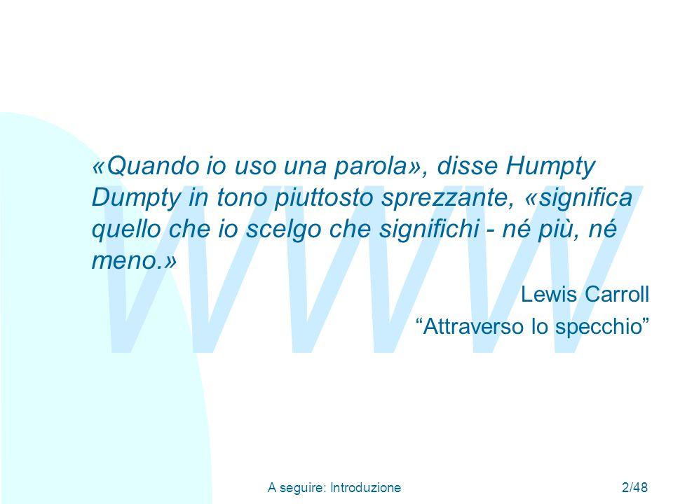 WWW A seguire: Introduzione2/48 «Quando io uso una parola», disse Humpty Dumpty in tono piuttosto sprezzante, «significa quello che io scelgo che significhi - né più, né meno.» Lewis Carroll Attraverso lo specchio