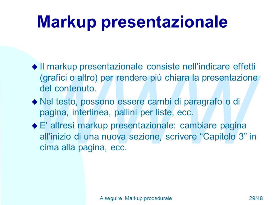 WWW A seguire: Markup procedurale29/48 Markup presentazionale u Il markup presentazionale consiste nell'indicare effetti (grafici o altro) per rendere più chiara la presentazione del contenuto.