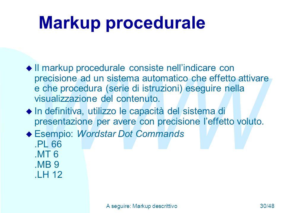 WWW A seguire: Markup descrittivo30/48 Markup procedurale u Il markup procedurale consiste nell'indicare con precisione ad un sistema automatico che effetto attivare e che procedura (serie di istruzioni) eseguire nella visualizzazione del contenuto.