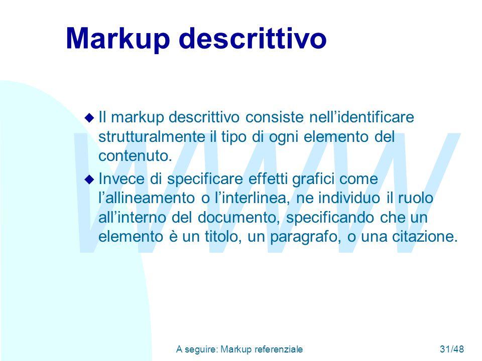 WWW A seguire: Markup referenziale31/48 Markup descrittivo u Il markup descrittivo consiste nell'identificare strutturalmente il tipo di ogni elemento del contenuto.