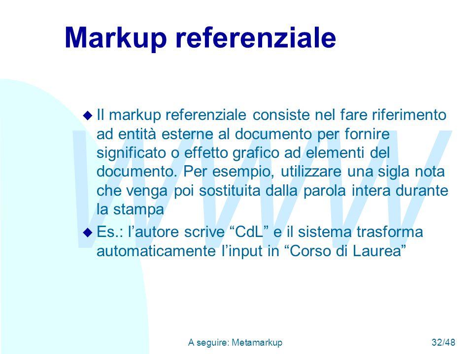 WWW A seguire: Metamarkup32/48 Markup referenziale u Il markup referenziale consiste nel fare riferimento ad entità esterne al documento per fornire significato o effetto grafico ad elementi del documento.