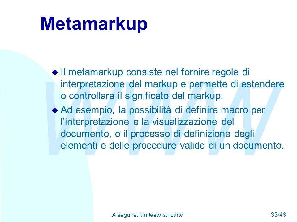 WWW A seguire: Un testo su carta33/48 Metamarkup u Il metamarkup consiste nel fornire regole di interpretazione del markup e permette di estendere o controllare il significato del markup.