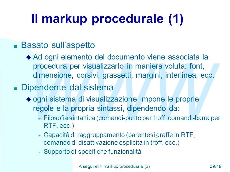 WWW A seguire: Il markup procedurale (2)39/48 Il markup procedurale (1) n Basato sull'aspetto u Ad ogni elemento del documento viene associata la procedura per visualizzarlo in maniera voluta: font, dimensione, corsivi, grassetti, margini, interlinea, ecc.