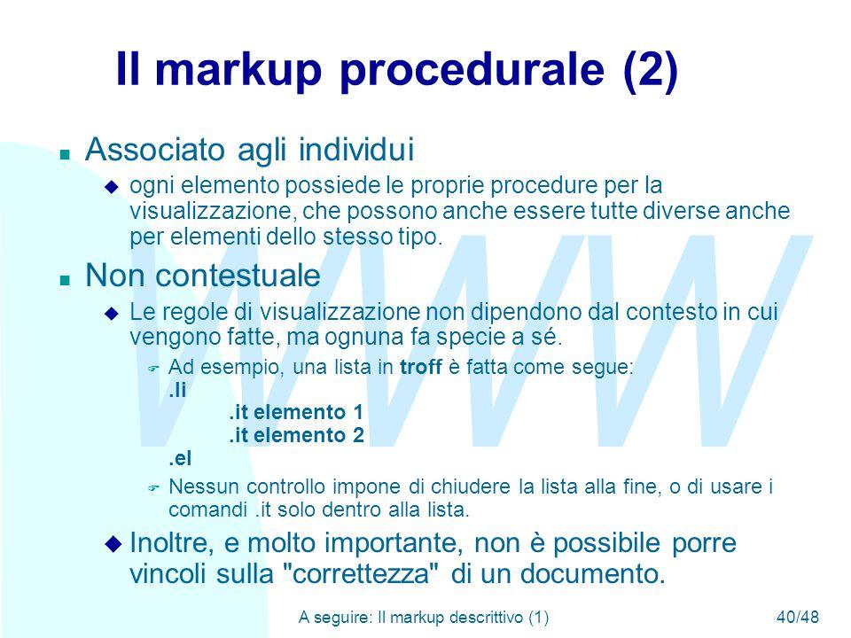 WWW A seguire: Il markup descrittivo (1)40/48 Il markup procedurale (2) n Associato agli individui u ogni elemento possiede le proprie procedure per la visualizzazione, che possono anche essere tutte diverse anche per elementi dello stesso tipo.