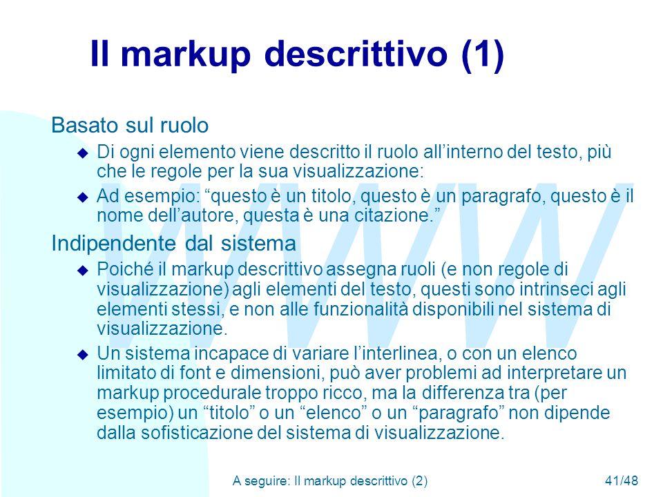 WWW A seguire: Il markup descrittivo (2)41/48 Il markup descrittivo (1) Basato sul ruolo u Di ogni elemento viene descritto il ruolo all'interno del testo, più che le regole per la sua visualizzazione: u Ad esempio: questo è un titolo, questo è un paragrafo, questo è il nome dell'autore, questa è una citazione. Indipendente dal sistema u Poiché il markup descrittivo assegna ruoli (e non regole di visualizzazione) agli elementi del testo, questi sono intrinseci agli elementi stessi, e non alle funzionalità disponibili nel sistema di visualizzazione.