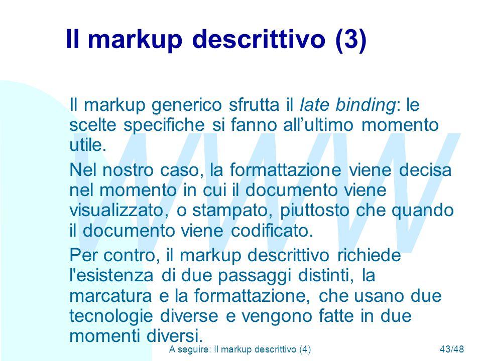 WWW A seguire: Il markup descrittivo (4)43/48 Il markup descrittivo (3) Il markup generico sfrutta il late binding: le scelte specifiche si fanno all'ultimo momento utile.