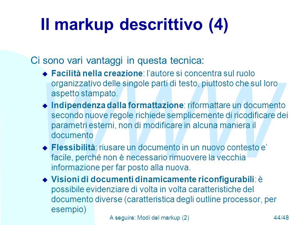 WWW A seguire: Modi del markup (2)44/48 Il markup descrittivo (4) Ci sono vari vantaggi in questa tecnica: u Facilità nella creazione: l'autore si concentra sul ruolo organizzativo delle singole parti di testo, piuttosto che sul loro aspetto stampato.