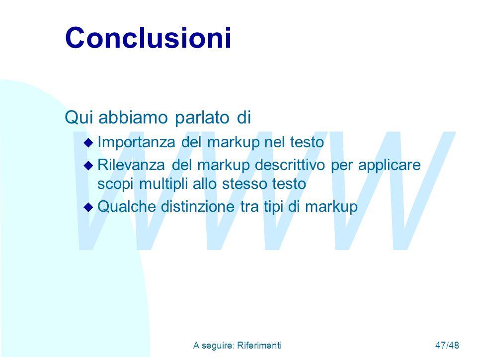 WWW A seguire: Riferimenti47/48 Conclusioni Qui abbiamo parlato di u Importanza del markup nel testo u Rilevanza del markup descrittivo per applicare scopi multipli allo stesso testo u Qualche distinzione tra tipi di markup