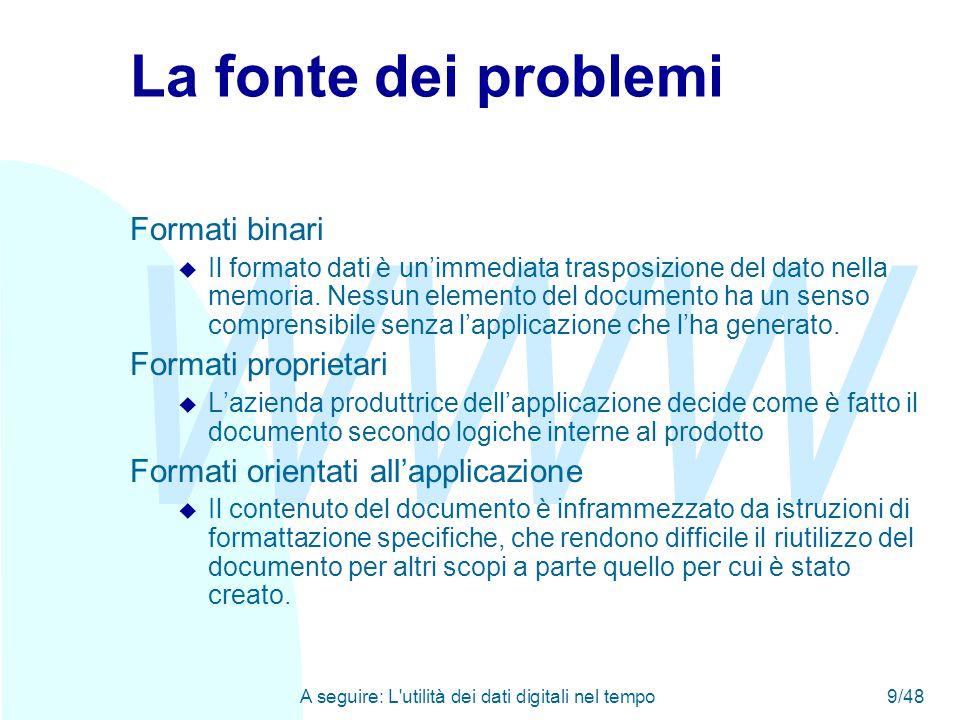 WWW A seguire: L utilità dei dati digitali nel tempo9/48 La fonte dei problemi Formati binari u Il formato dati è un'immediata trasposizione del dato nella memoria.