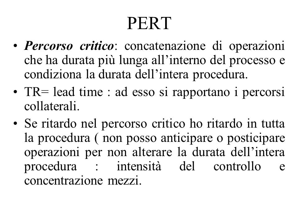 PERT Percorso critico: concatenazione di operazioni che ha durata più lunga all'interno del processo e condiziona la durata dell'intera procedura.