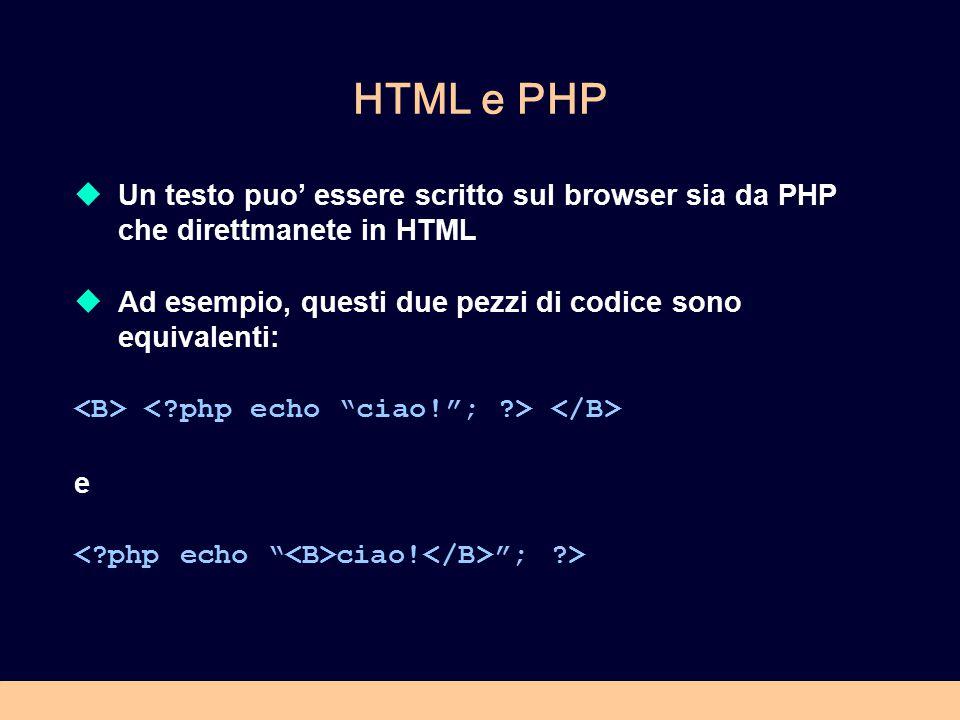 HTML e PHP  Un testo puo' essere scritto sul browser sia da PHP che direttmanete in HTML  Ad esempio, questi due pezzi di codice sono equivalenti: e