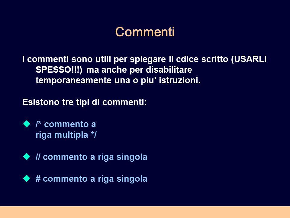 Commenti I commenti sono utili per spiegare il cdice scritto (USARLI SPESSO!!!) ma anche per disabilitare temporaneamente una o piu' istruzioni. Esist
