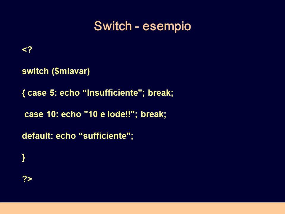 "Switch - esempio <? switch ($miavar) { case 5: echo ""Insufficiente"