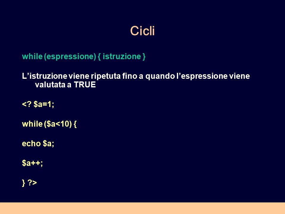 Cicli while (espressione) { istruzione } L'istruzione viene ripetuta fino a quando l'espressione viene valutata a TRUE <? $a=1; while ($a<10) { echo $