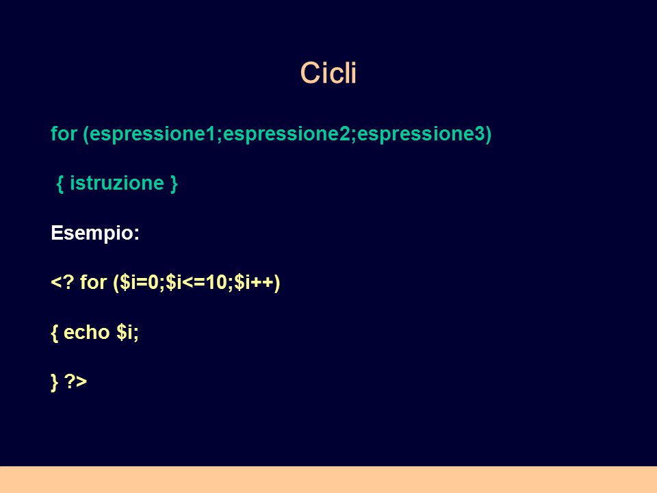 Cicli for (espressione1;espressione2;espressione3) { istruzione } Esempio: <? for ($i=0;$i<=10;$i++) { echo $i; } ?>