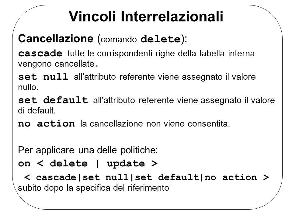 Vincoli Interrelazionali Cancellazione ( comando delete ): cascade tutte le corrispondenti righe della tabella interna vengono cancellate.