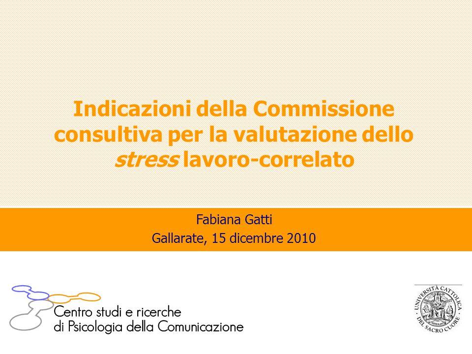 Indicazioni della Commissione consultiva per la valutazione dello stress lavoro-correlato Fabiana Gatti Gallarate, 15 dicembre 2010