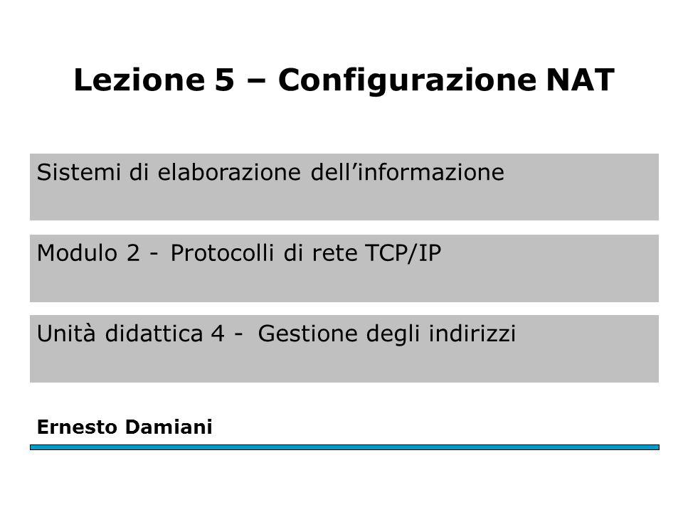 Sistemi di elaborazione dell'informazione Modulo 2 -Protocolli di rete TCP/IP Unità didattica 4 -Gestione degli indirizzi Ernesto Damiani Lezione 5 – Configurazione NAT