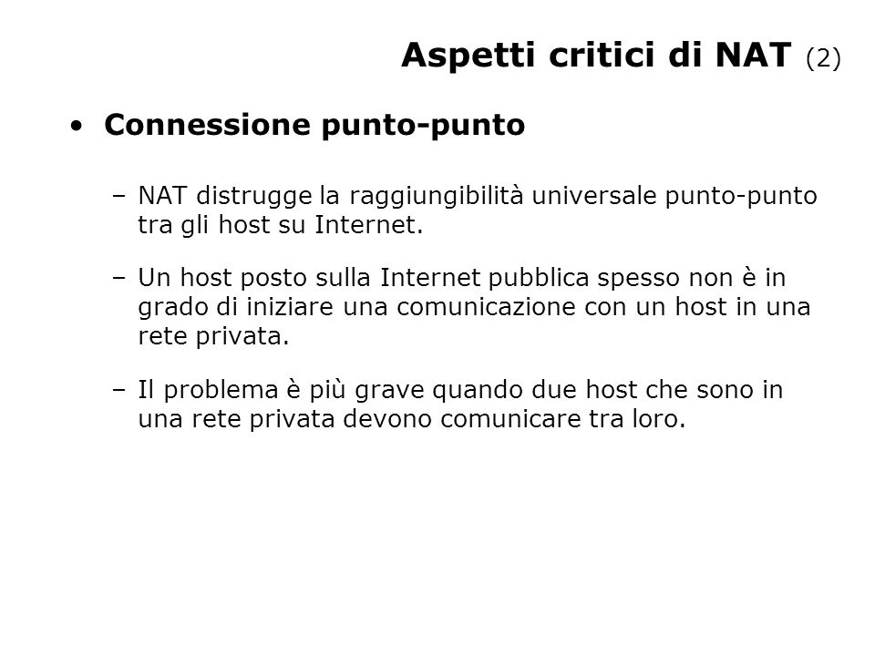 Aspetti critici di NAT (2) Connessione punto-punto –NAT distrugge la raggiungibilità universale punto-punto tra gli host su Internet.