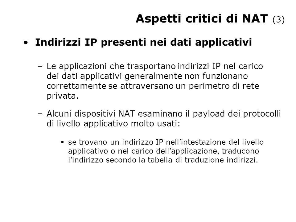 Aspetti critici di NAT (3) Indirizzi IP presenti nei dati applicativi –Le applicazioni che trasportano indirizzi IP nel carico dei dati applicativi generalmente non funzionano correttamente se attraversano un perimetro di rete privata.