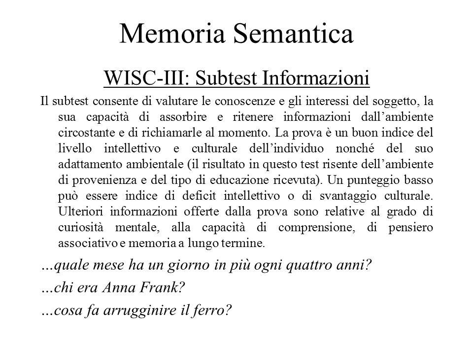 Memoria Semantica WISC-III: Subtest Informazioni Il subtest consente di valutare le conoscenze e gli interessi del soggetto, la sua capacità di assorbire e ritenere informazioni dall'ambiente circostante e di richiamarle al momento.