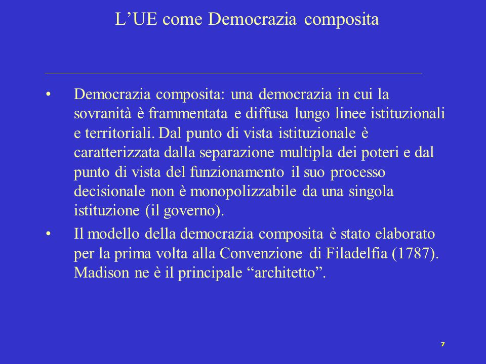 7 L'UE come Democrazia composita Democrazia composita: una democrazia in cui la sovranità è frammentata e diffusa lungo linee istituzionali e territor