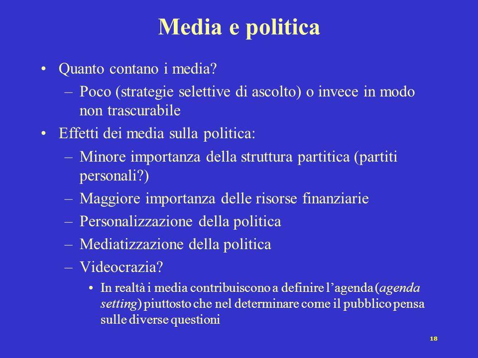 18 Media e politica Quanto contano i media? –Poco (strategie selettive di ascolto) o invece in modo non trascurabile Effetti dei media sulla politica: