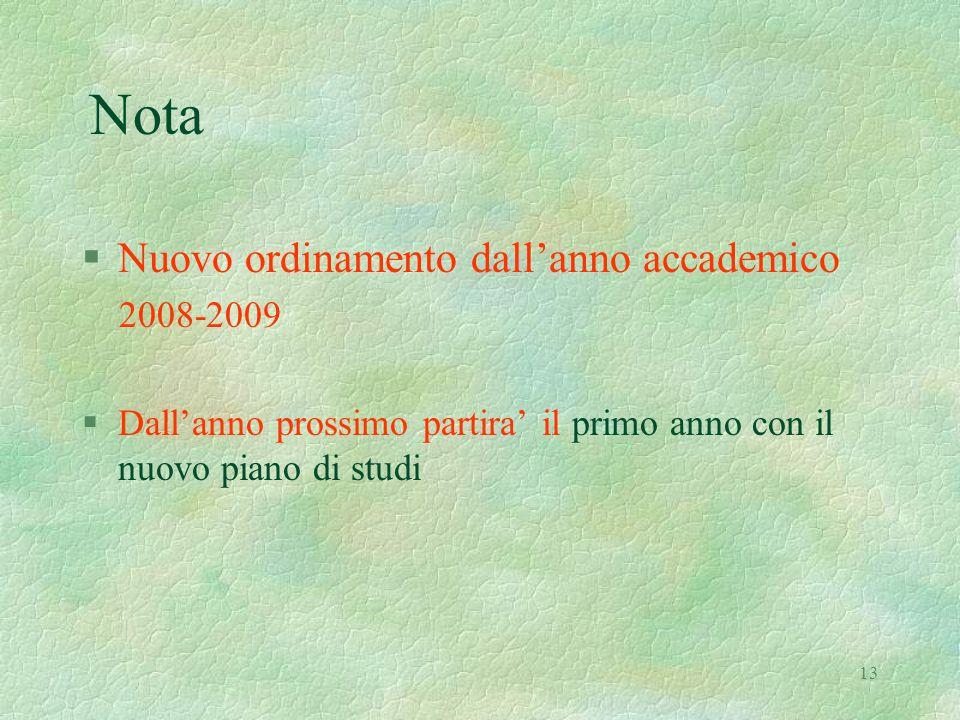 13 Nota §Nuovo ordinamento dall'anno accademico 2008-2009 §Dall'anno prossimo partira' il primo anno con il nuovo piano di studi