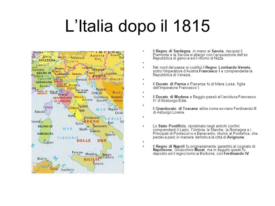 L'Italia dopo il 1815 Il Regno di Sardegna, in mano ai Savoia, riacquisi il Piemonte e la Savoia si allargò con l acquisizione dell ex Repubblica di genova ed il ritorno di Nizza.