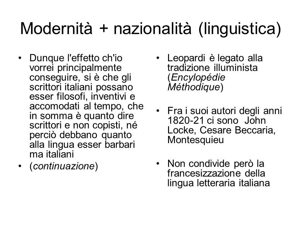 Modernità + nazionalità (linguistica) Dunque l effetto ch io vorrei principalmente conseguire, si è che gli scrittori italiani possano esser filosofi, inventivi e accomodati al tempo, che in somma è quanto dire scrittori e non copisti, né perciò debbano quanto alla lingua esser barbari ma italiani (continuazione) Leopardi è legato alla tradizione illuminista (Encylopédie Méthodique) Fra i suoi autori degli anni 1820-21 ci sono John Locke, Cesare Beccaria, Montesquieu Non condivide però la francesizzazione della lingua letteraria italiana