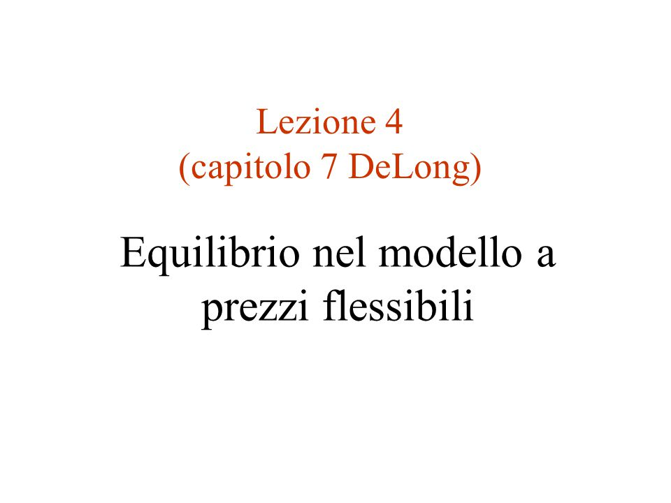 Equilibrio nel modello a prezzi flessibili Lezione 4 (capitolo 7 DeLong)