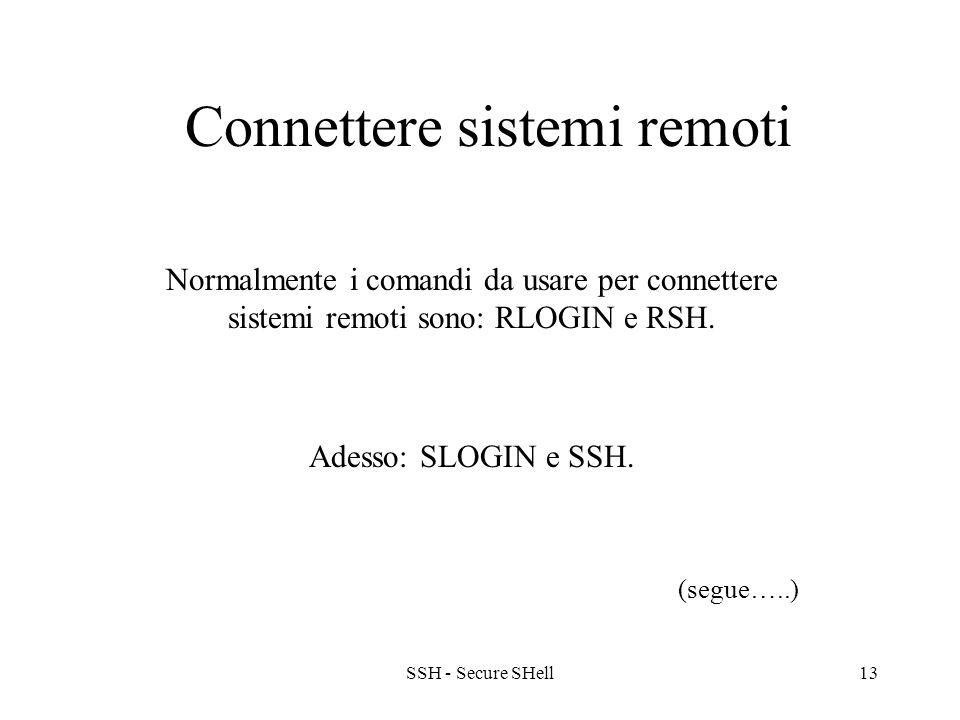 SSH - Secure SHell13 Connettere sistemi remoti Normalmente i comandi da usare per connettere sistemi remoti sono: RLOGIN e RSH.