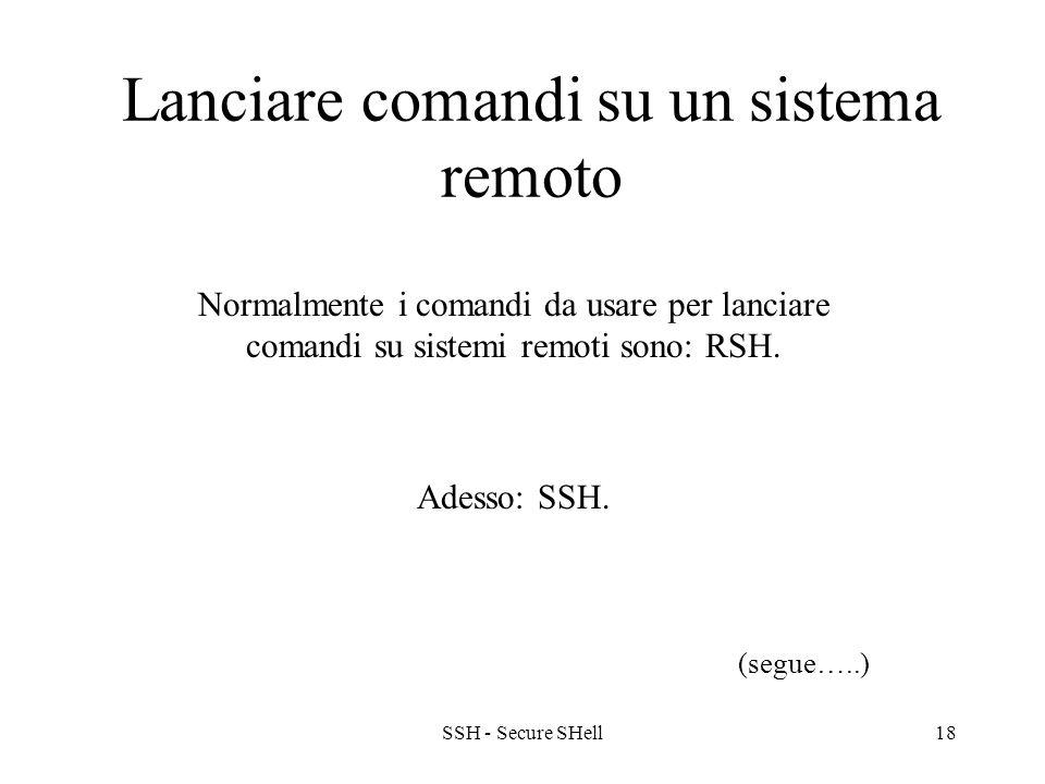 SSH - Secure SHell18 Lanciare comandi su un sistema remoto Normalmente i comandi da usare per lanciare comandi su sistemi remoti sono: RSH.