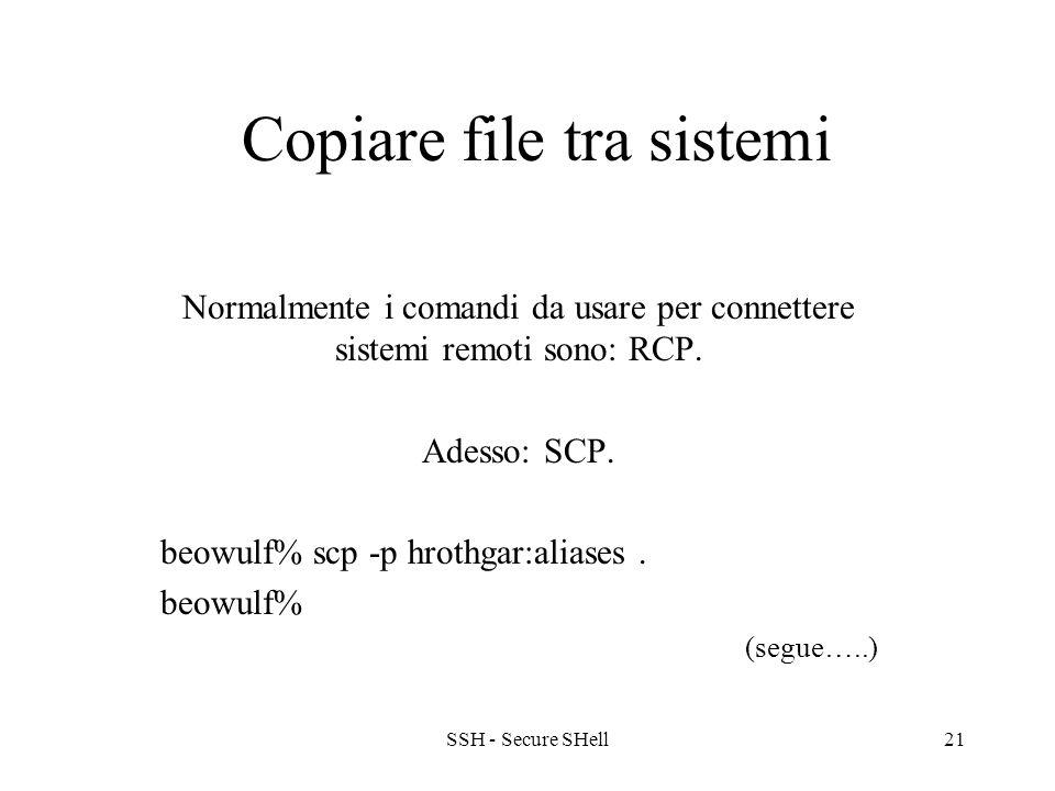 SSH - Secure SHell21 Copiare file tra sistemi Normalmente i comandi da usare per connettere sistemi remoti sono: RCP.