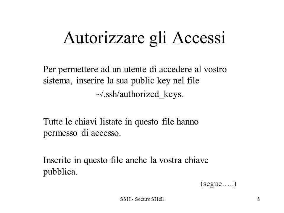 SSH - Secure SHell8 Autorizzare gli Accessi Per permettere ad un utente di accedere al vostro sistema, inserire la sua public key nel file ~/.ssh/authorized_keys.