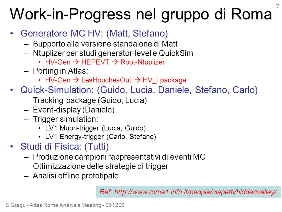 S.Giagu - Atlas Roma Analysis Meeting - 061206 7 Work-in-Progress nel gruppo di Roma Generatore MC HV: (Matt, Stefano) –Supporto alla versione standalone di Matt –Ntuplizer per studi generator-level e QuickSim HV-Gen  HEPEVT  Root-Ntuplizer –Porting in Atlas: HV-Gen  LesHouchesOut  HV_i package Quick-Simulation: (Guido, Lucia, Daniele, Stefano, Carlo) –Tracking-package (Guido, Lucia) –Event-display (Daniele) –Trigger simulation: LV1 Muon-trigger (Lucia, Guido) LV1 Energy-trigger (Carlo, Stefano) Studi di Fisica: (Tutti) –Produzione campioni rappresentativi di eventi MC –Ottimizzazione delle strategie di trigger –Analisi offline prototipale Ref: http://www.roma1.infn.it/people/ciapetti/hiddenvalley/