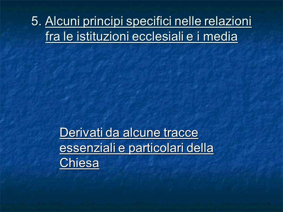 5. Alcuni principi specifici nelle relazioni fra le istituzioni ecclesiali e i media Derivati da alcune tracce essenziali e particolari della Chiesa