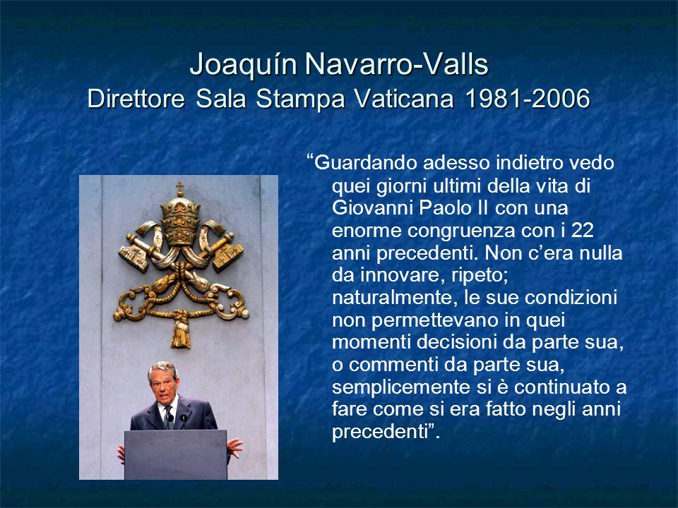 Joaquín Navarro-Valls Direttore Sala Stampa Vaticana 1981-2006 Guardando adesso indietro vedo quei giorni ultimi della vita di Giovanni Paolo II con una enorme congruenza con i 22 anni precedenti.