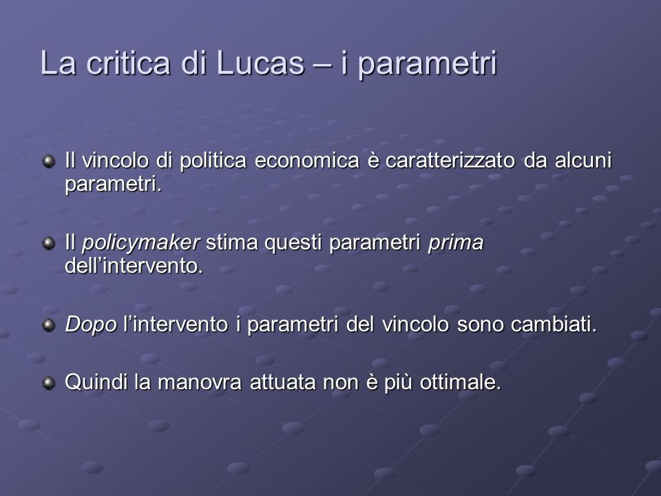 La critica di Lucas – i parametri Il vincolo di politica economica è caratterizzato da alcuni parametri.
