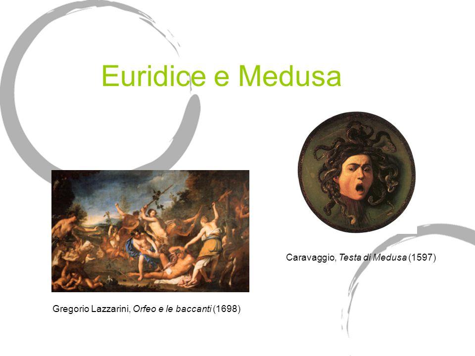 Euridice e Medusa Gregorio Lazzarini, Orfeo e le baccanti (1698) Caravaggio, Testa di Medusa (1597)