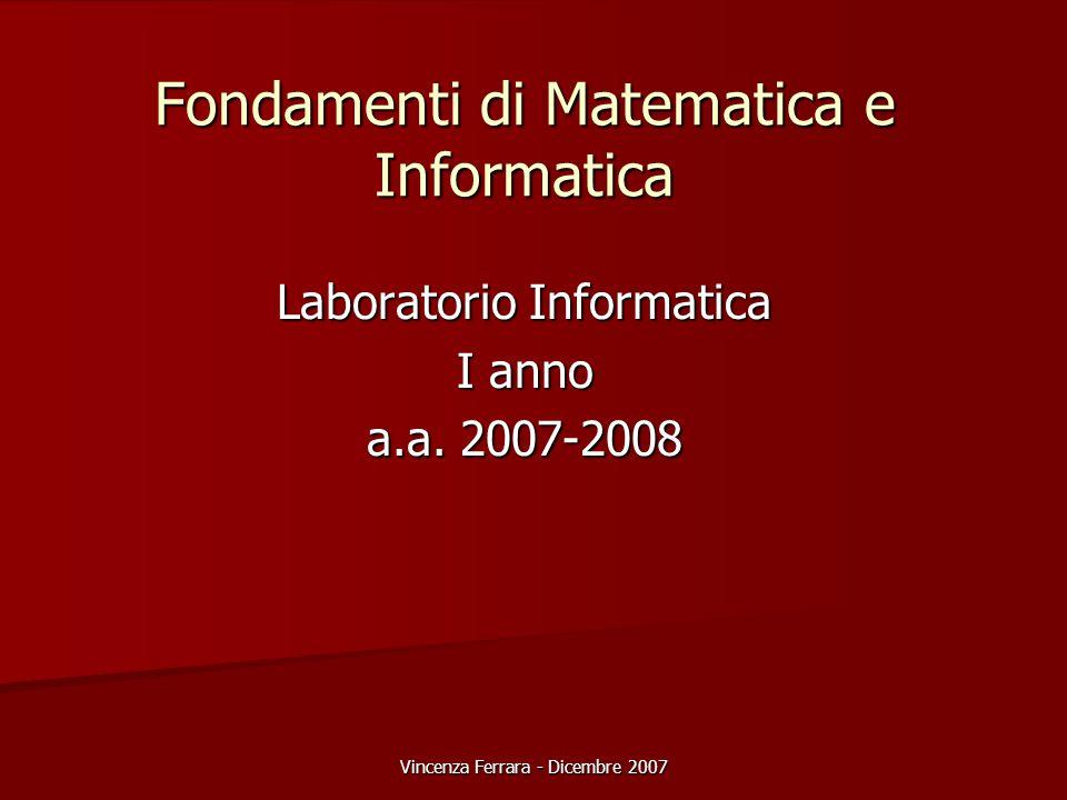 Vincenza Ferrara - Dicembre 2007 Fondamenti di Matematica e Informatica Laboratorio Informatica I anno a.a. 2007-2008