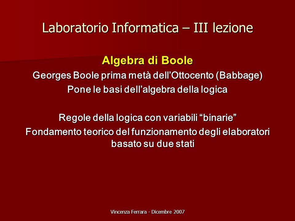 Vincenza Ferrara - Dicembre 2007 Laboratorio Informatica – III lezione Algebra di Boole Georges Boole prima metà dell'Ottocento (Babbage) Pone le basi dell'algebra della logica Regole della logica con variabili binarie Fondamento teorico del funzionamento degli elaboratori basato su due stati