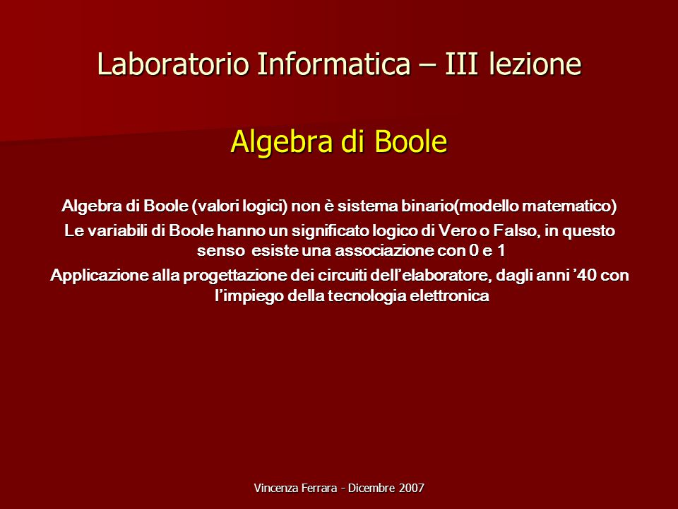 Vincenza Ferrara - Dicembre 2007 Laboratorio Informatica – III lezione Algebra di Boole Algebra di Boole (valori logici) non è sistema binario(modello matematico) Le variabili di Boole hanno un significato logico di Vero o Falso, in questo senso esiste una associazione con 0 e 1 Applicazione alla progettazione dei circuiti dell'elaboratore, dagli anni '40 con l'impiego della tecnologia elettronica