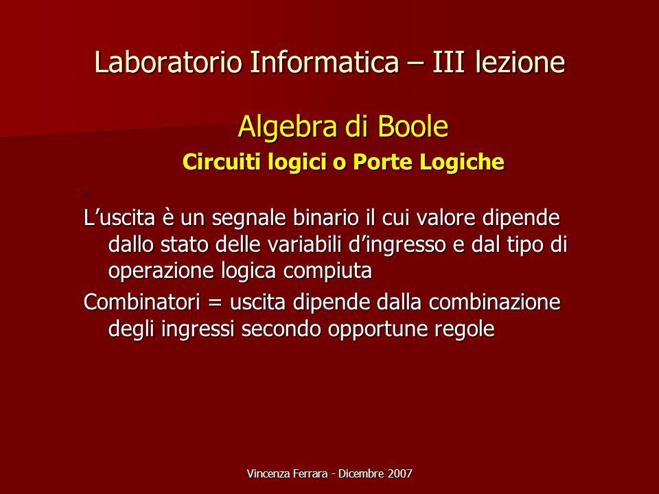 Vincenza Ferrara - Dicembre 2007 Laboratorio Informatica – III lezione Algebra di Boole Circuiti logici o Porte Logiche. L'uscita è un segnale binario