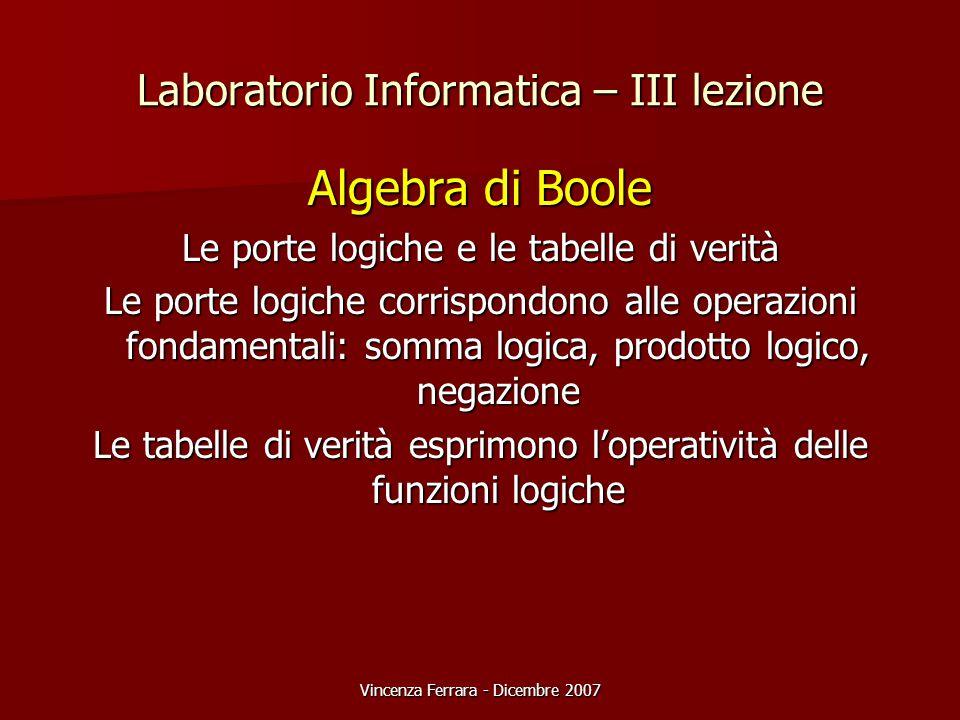 Vincenza Ferrara - Dicembre 2007 Laboratorio Informatica – III lezione Algebra di Boole Le porte logiche e le tabelle di verità Le porte logiche corrispondono alle operazioni fondamentali: somma logica, prodotto logico, negazione Le tabelle di verità esprimono l'operatività delle funzioni logiche