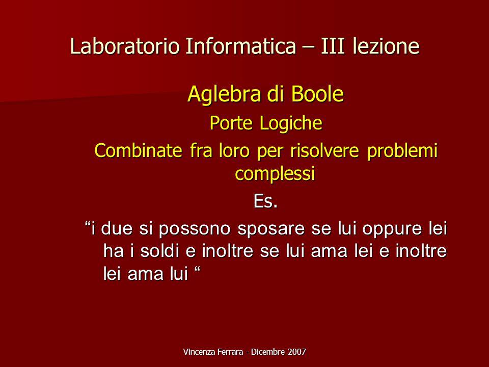 Vincenza Ferrara - Dicembre 2007 Laboratorio Informatica – III lezione Aglebra di Boole Porte Logiche Combinate fra loro per risolvere problemi complessi Es.