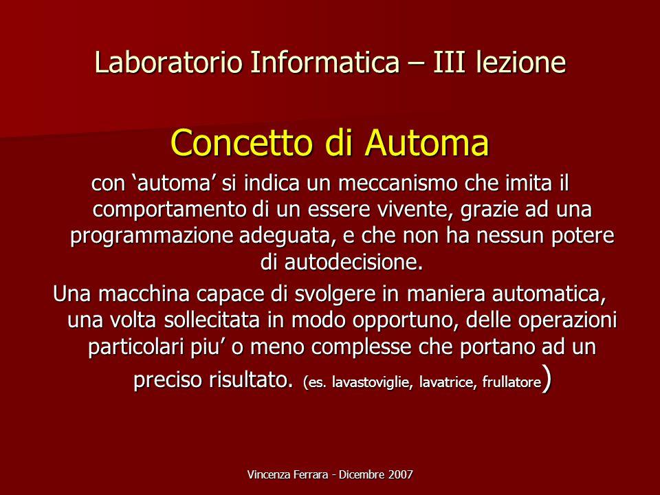 Vincenza Ferrara - Dicembre 2007 Laboratorio Informatica – III lezione Concetto di Automa con 'automa' si indica un meccanismo che imita il comportamento di un essere vivente, grazie ad una programmazione adeguata, e che non ha nessun potere di autodecisione.