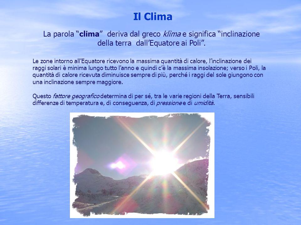 """Il Clima La parola """"clima"""" deriva dal greco klìma e significa """"inclinazione della terra dall'Equatore ai Poli"""". Le zone intorno all'Equatore ricevono"""